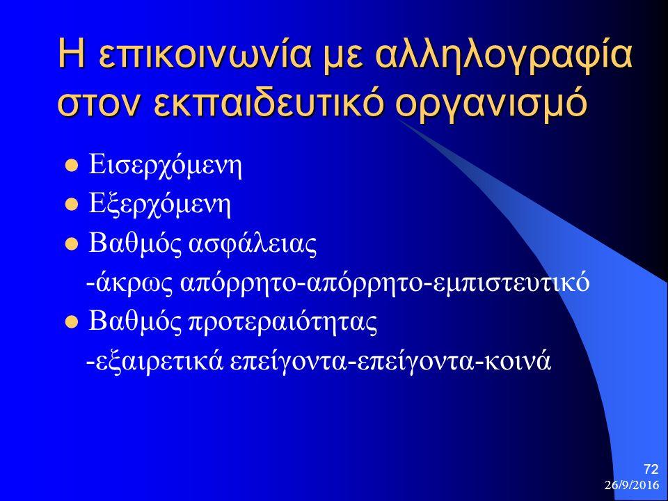 26/9/2016 72 Η επικοινωνία με αλληλογραφία στον εκπαιδευτικό οργανισμό Εισερχόμενη Εξερχόμενη Βαθμός ασφάλειας -άκρως απόρρητο-απόρρητο-εμπιστευτικό Βαθμός προτεραιότητας -εξαιρετικά επείγοντα-επείγοντα-κοινά