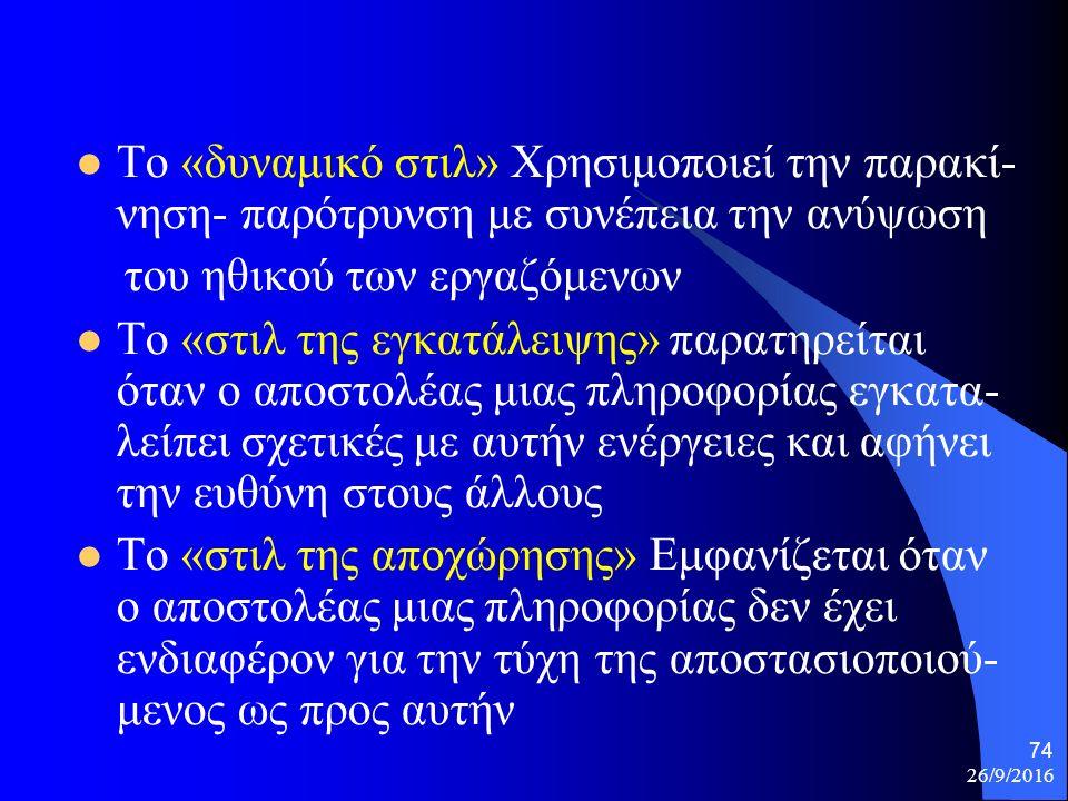 26/9/2016 74 Το «δυναμικό στιλ» Χρησιμοποιεί την παρακί- νηση- παρότρυνση με συνέπεια την ανύψωση του ηθικού των εργαζόμενων Το «στιλ της εγκατάλειψης» παρατηρείται όταν ο αποστολέας μιας πληροφορίας εγκατα- λείπει σχετικές με αυτήν ενέργειες και αφήνει την ευθύνη στους άλλους Το «στιλ της αποχώρησης» Εμφανίζεται όταν ο αποστολέας μιας πληροφορίας δεν έχει ενδιαφέρον για την τύχη της αποστασιοποιού- μενος ως προς αυτήν