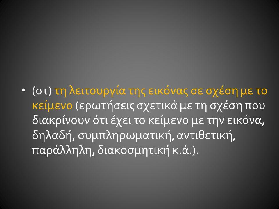 (ζ) τη χρήση της εικόνας (ερωτήσεις σχετικά με τη χρήση της εικόνας, δηλαδή αν λειτουργεί ως παράδειγμα μιας ιδέας που αναπτύσσεται στο κείμενο, ως τεκμήριο σε περίπτωση που δίνει νέες πληροφορίες, ως αναπαράσταση των κειμενικών αναφορών, ως υπογράμμιση θέσεων του συγγραφέα, ως έκφραση αντίθεσης, ειρωνείας κ.α.)