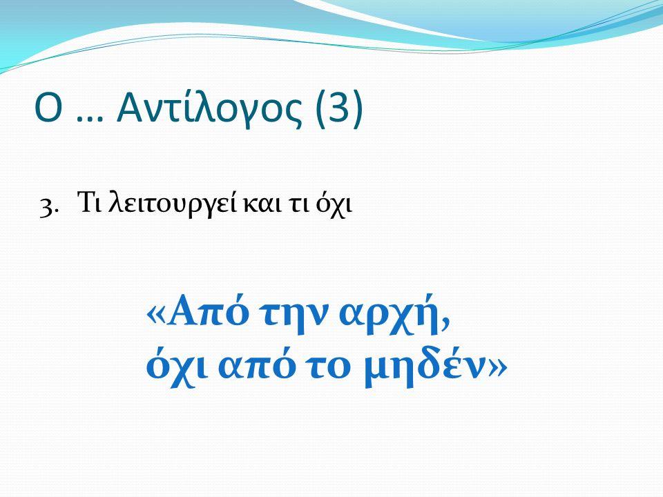 Ο … Αντίλογος (3) 3. Τι λειτουργεί και τι όχι «Από την αρχή, όχι από το μηδέν»