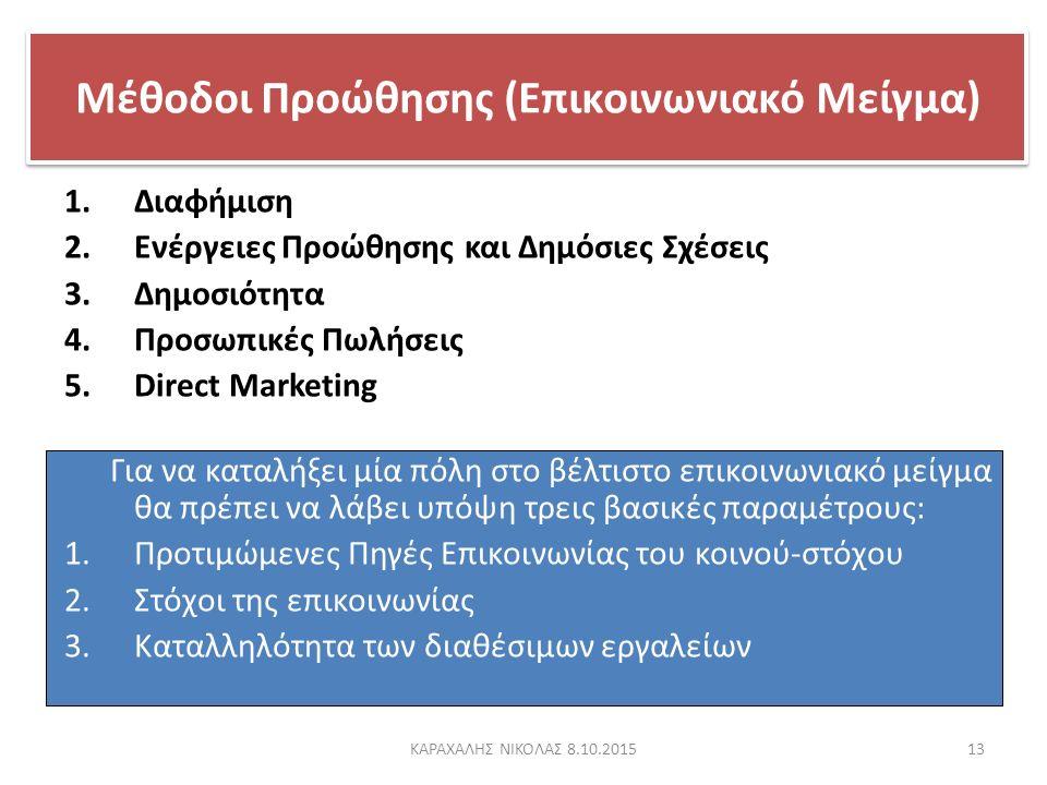Μέθοδοι Προώθησης (Επικοινωνιακό Μείγμα) 1.Διαφήμιση 2.Ενέργειες Προώθησης και Δημόσιες Σχέσεις 3.Δημοσιότητα 4.Προσωπικές Πωλήσεις 5.Direct Marketing Για να καταλήξει μία πόλη στο βέλτιστο επικοινωνιακό μείγμα θα πρέπει να λάβει υπόψη τρεις βασικές παραμέτρους: 1.Προτιμώμενες Πηγές Επικοινωνίας του κοινού-στόχου 2.Στόχοι της επικοινωνίας 3.Καταλληλότητα των διαθέσιμων εργαλείων 13ΚΑΡΑΧΑΛΗΣ ΝΙΚΟΛΑΣ 8.10.2015
