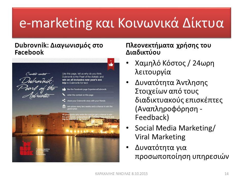 e-marketing και Κοινωνικά Δίκτυα Dubrovnik: Διαγωνισμός στο Facebook Πλεονεκτήματα χρήσης του Διαδικτύου Χαμηλό Κόστος / 24ωρη λειτουργία Δυνατότητα Άντλησης Στοιχείων από τους διαδικτυακούς επισκέπτες (Αναπληροφόρηση - Feedback) Social Media Marketing/ Viral Marketing Δυνατότητα για προσωποποίηση υπηρεσιών 14ΚΑΡΑΧΑΛΗΣ ΝΙΚΟΛΑΣ 8.10.2015