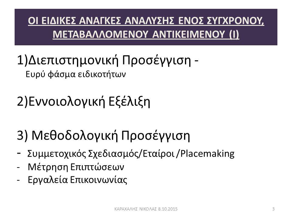 ΟΙ ΕΙΔΙΚΕΣ ΑΝΑΓΚΕΣ ΑΝΑΛΥΣΗΣ ΕΝΟΣ ΣΥΓΧΡΟΝΟΥ, ΜΕΤΑΒΑΛΛΟΜΕΝΟΥ ΑΝΤΙΚΕΙΜΕΝΟΥ (Ι) 1)Διεπιστημονική Προσέγγιση - Ευρύ φάσμα ειδικοτήτων 2)Εννοιολογική Εξέλιξη 3) Μεθοδολογική Προσέγγιση - Συμμετοχικός Σχεδιασμός/Εταίροι /Placemaking -Μέτρηση Επιπτώσεων -Εργαλεία Επικοινωνίας ΚΑΡΑΧΑΛΗΣ ΝΙΚΟΛΑΣ 8.10.20153