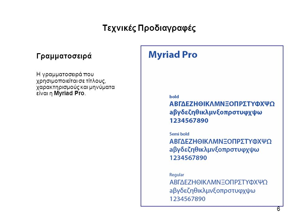 6 Τεχνικές Προδιαγραφές Γραμματοσειρά Η γραμματοσειρά που χρησιμοποιείται σε τίτλους, χαρακτηρισμούς και μηνύματα είναι η Myriad Pro.