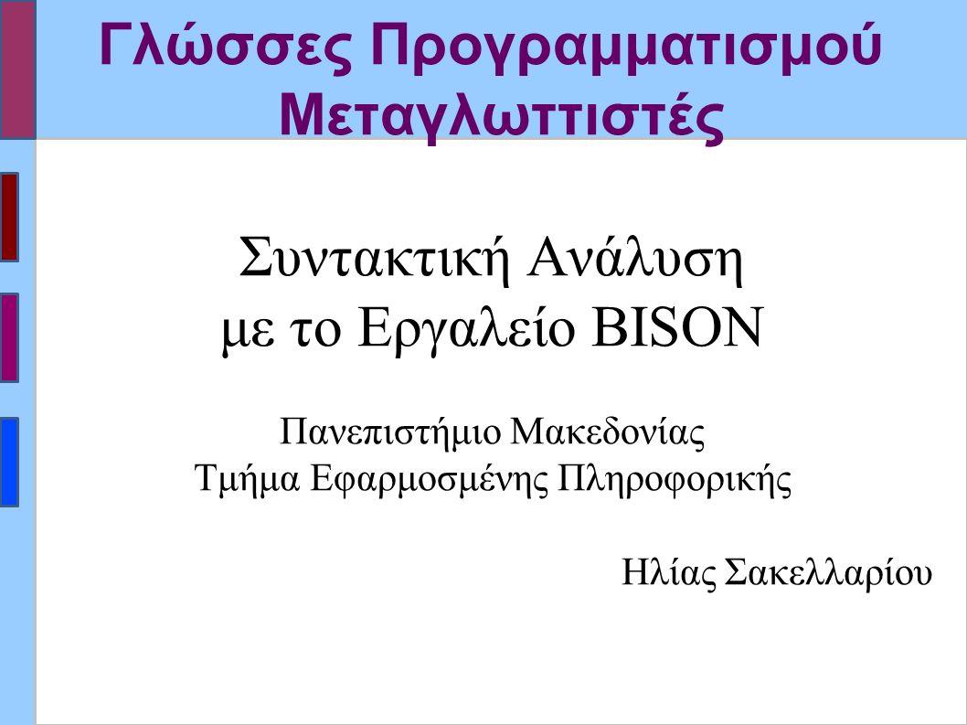 Γλώσσες Προγραμματισμού Μεταγλωττιστές Συντακτική Ανάλυση με το Εργαλείο BISON Πανεπιστήμιο Μακεδονίας Τμήμα Εφαρμοσμένης Πληροφορικής Ηλίας Σακελλαρίου