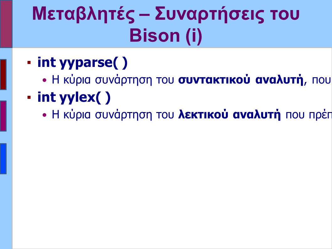Μεταβλητές – Συναρτήσεις του Bison (i) ▪int yyparse( ) Η κύρια συνάρτηση του συντακτικού αναλυτή, που παράγεται βάσει της περιγραφής.
