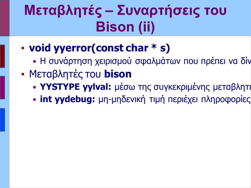 Μεταβλητές – Συναρτήσεις του Bison (ii) ▪void yyerror(const char * s) Η συνάρτηση χειρισμού σφαλμάτων που πρέπει να δίνεται από το χρήστη.