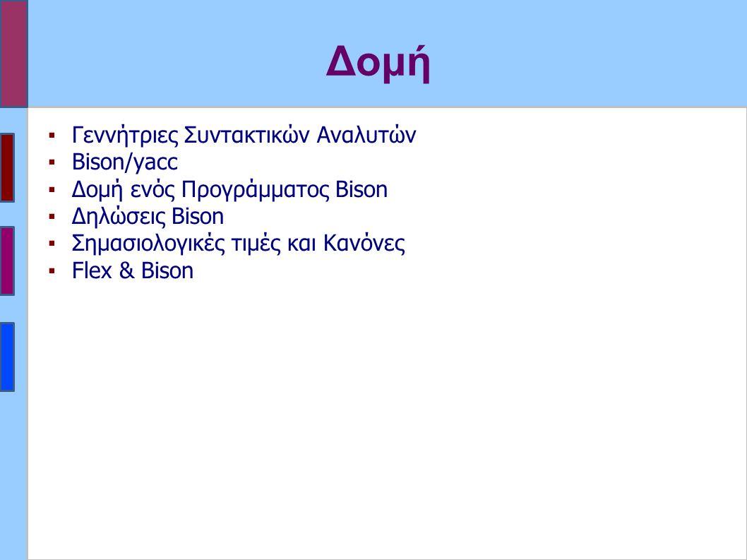 Δομή ▪Γεννήτριες Συντακτικών Αναλυτών ▪Bison/yacc ▪Δομή ενός Προγράμματος Bison ▪Δηλώσεις Bison ▪Σημασιολογικές τιμές και Κανόνες ▪Flex & Bison