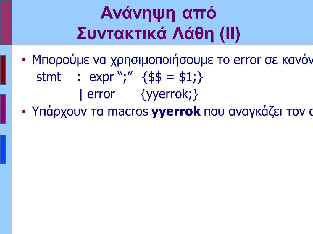 Ανάνηψη από Συντακτικά Λάθη (ΙΙ) ▪Μπορούμε να χρησιμοποιήσουμε το error σε κανόνες που πιστέυουμε ότι είναι επιρεπείς σε λάθη και/ή να το συνδιάσουμε με άλλα σύμβολα stmt : expr ; {$$ = $1;} | error {yyerrok;} ▪Υπάρχουν τα macros yyerrok που αναγκάζει τον συντακτικό αναλυτή να συνεχίσει την ανάλυση και yyclearin που καθαρίζει το lookahead.