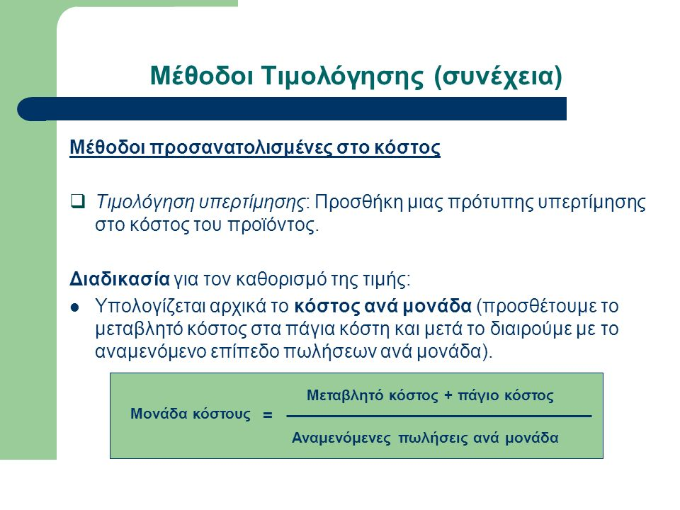Μέθοδοι Τιμολόγησης (συνέχεια) Μέθοδοι προσανατολισμένες στο κόστος  Τιμολόγηση υπερτίμησης: Προσθήκη μιας πρότυπης υπερτίμησης στο κόστος του προϊόντος.