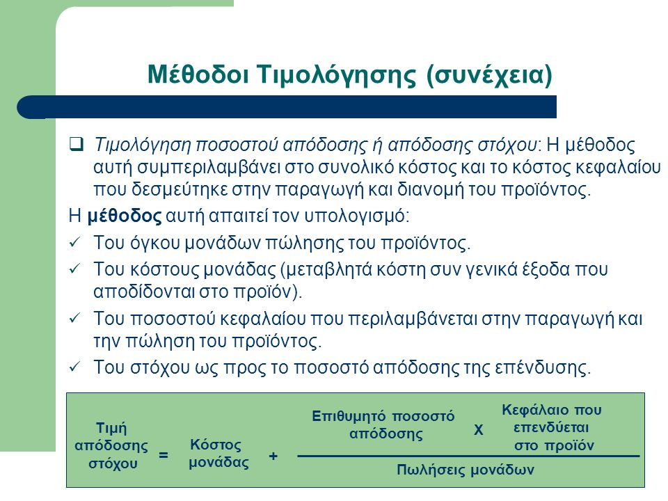 Μέθοδοι Τιμολόγησης (συνέχεια)  Τιμολόγηση ποσοστού απόδοσης ή απόδοσης στόχου: Η μέθοδος αυτή συμπεριλαμβάνει στο συνολικό κόστος και το κόστος κεφαλαίου που δεσμεύτηκε στην παραγωγή και διανομή του προϊόντος.