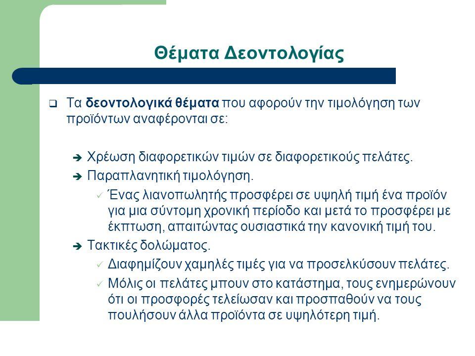 Θέματα Δεοντολογίας  Τα δεοντολογικά θέματα που αφορούν την τιμολόγηση των προϊόντων αναφέρονται σε:  Χρέωση διαφορετικών τιμών σε διαφορετικούς πελάτες.
