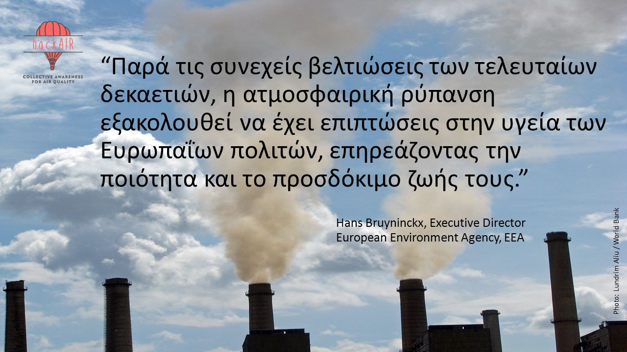This project has received funding from the European Union's Horizon 2020 research and innovation programme under grant agreement No 688363 Παρά τις συνεχείς βελτιώσεις των τελευταίων δεκαετιών, η ατμοσφαιρική ρύπανση εξακολουθεί να έχει επιπτώσεις στην υγεία των Ευρωπαΐων πολιτών, επηρεάζοντας την ποιότητα και το προσδόκιμο ζωής τους. Hans Bruyninckx, Executive Director European Environment Agency, EEA Photo: Lund ri m Aliu / World Bank