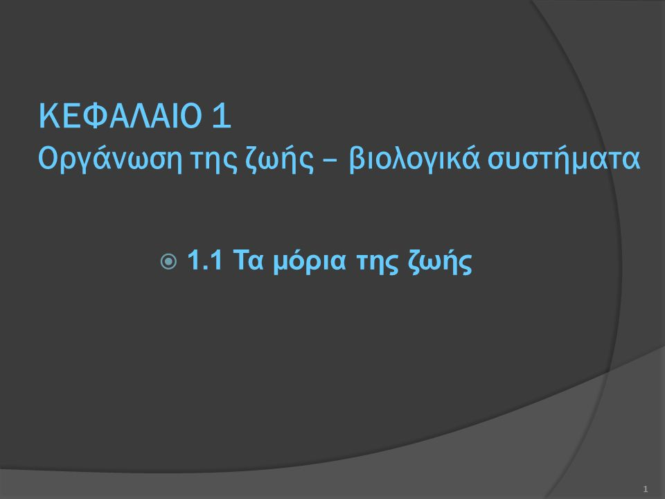 ΚΕΦΑΛΑΙΟ 1 Οργάνωση της ζωής – βιολογικά συστήματα  1.1 Τα μόρια της ζωής 1