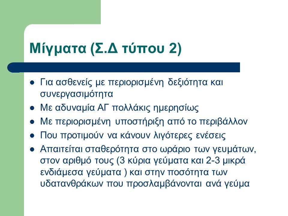 Μίγματα (Σ.Δ τύπου 2) Για ασθενείς με περιορισμένη δεξιότητα και συνεργασιμότητα Με αδυναμία ΑΓ πολλάκις ημερησίως Με περιορισμένη υποστήριξη από το περιβάλλον Που προτιμούν να κάνουν λιγότερες ενέσεις Απαιτείται σταθερότητα στο ωράριο των γευμάτων, στον αριθμό τους (3 κύρια γεύματα και 2-3 μικρά ενδιάμεσα γεύματα ) και στην ποσότητα των υδατανθράκων που προσλαμβάνονται ανά γεύμα