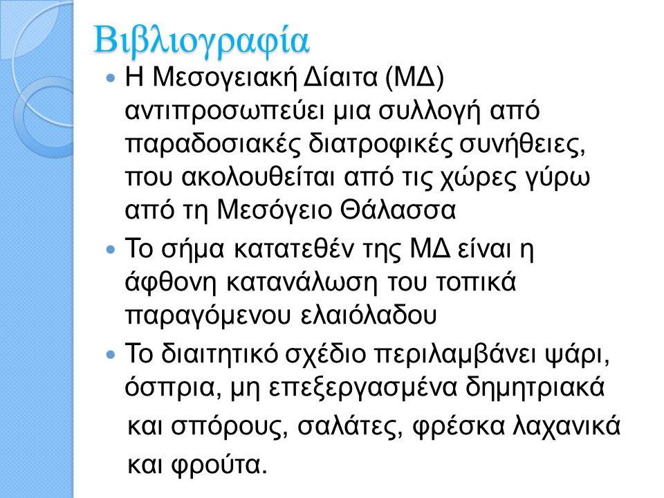 Βιβλιογραφία Η Μεσογειακή Δίαιτα (ΜΔ) αντιπροσωπεύει μια συλλογή από παραδοσιακές διατροφικές συνήθειες, που ακολουθείται από τις χώρες γύρω από τη Με