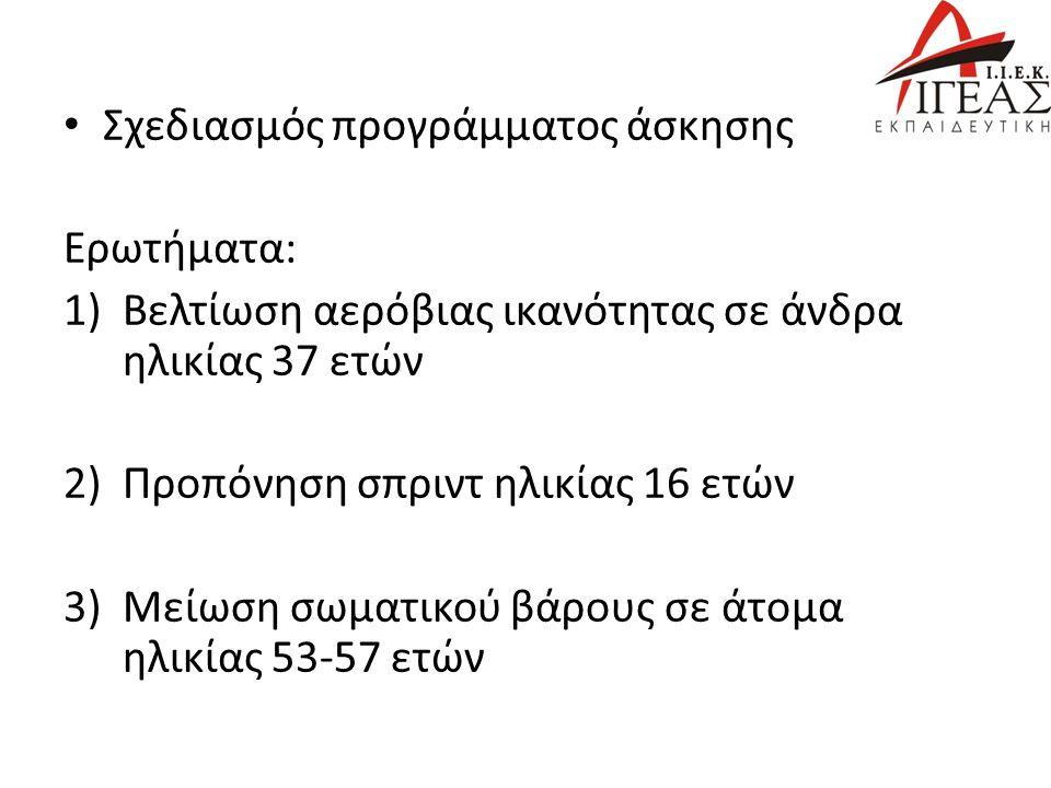 Σχεδιασμός προγράμματος άσκησης Ερωτήματα: 1)Βελτίωση αερόβιας ικανότητας σε άνδρα ηλικίας 37 ετών 2)Προπόνηση σπριντ ηλικίας 16 ετών 3)Μείωση σωματικού βάρους σε άτομα ηλικίας 53-57 ετών