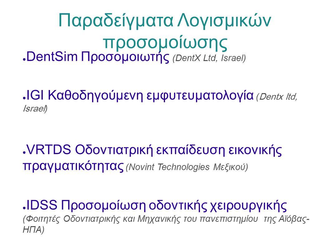 Παραδείγματα Λογισμικών προσομοίωσης ● DentSim Προσομοιωτής (DentX Ltd, Israel) ● IGI Καθοδηγούμενη εμφυτευματολογία ( Dentx ltd, Israel ) ● VRTDS Οδοντιατρική εκπαίδευση εικονικής πραγματικότητας (Novint Technologies Μεξικού) ● IDSS Προσομοίωση οδοντικής χειρουργικής (Φοιτητές Οδοντιατρικής και Μηχανικής του πανεπιστημίου της Αϊόβας- ΗΠΑ)