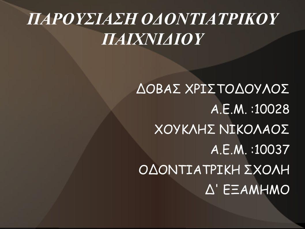 ΠΑΡΟΥΣΙΑΣΗ ΟΔΟΝΤΙΑΤΡΙΚΟΥ ΠΑΙΧΝΙΔΙΟΥ ΔΟΒΑΣ ΧΡΙΣΤΟΔΟΥΛΟΣ Α.Ε.Μ. :10028 ΧΟΥΚΛΗΣ ΝΙΚΟΛΑΟΣ Α.Ε.Μ. :10037 ΟΔΟΝΤΙΑΤΡΙΚΗ ΣΧΟΛΗ Δ' ΕΞΑΜΗΜΟ