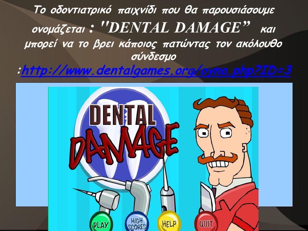 Το οδοντιατρικό παιχνίδι που θα παρουσιάσουμε ονομάζεται : DENTAL DAMAGE και μπορεί να το βρει κάποιος πατώντας τον ακόλουθο σύνδεσμο :http://www.dentalgames.org/oyna.php ID=3http://www.dentalgames.org/oyna.php ID=3