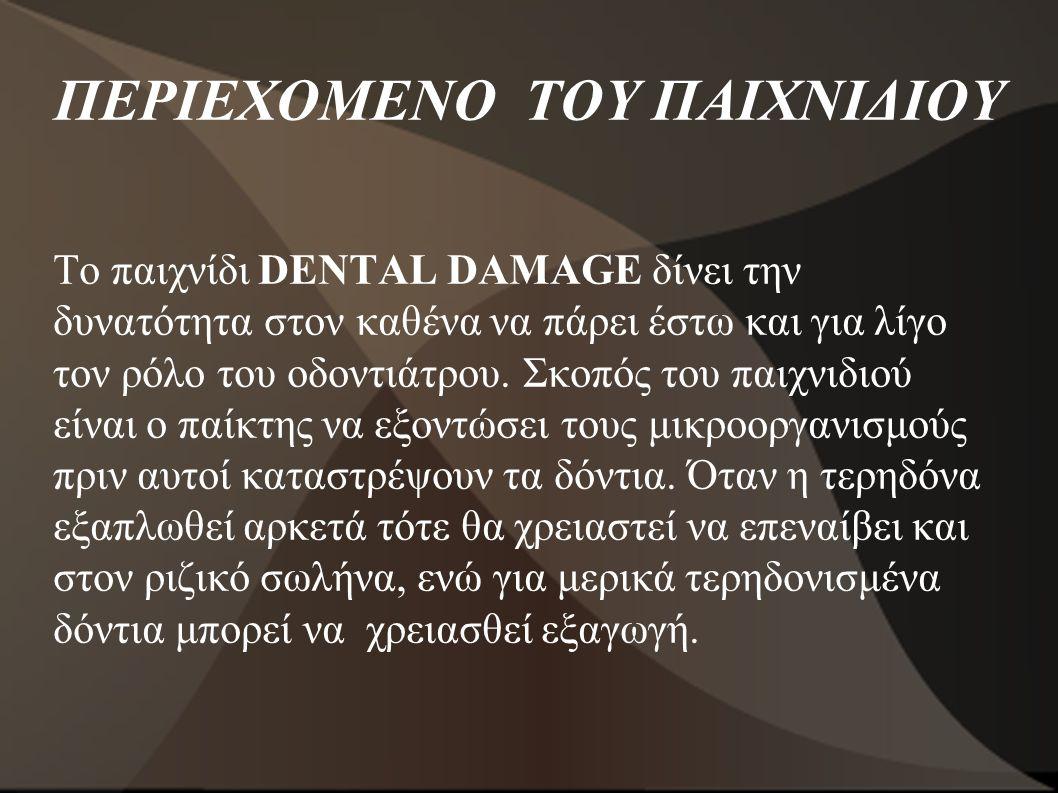ΠΕΡΙΕΧΟΜΕΝΟ ΤΟΥ ΠΑΙΧΝΙΔΙΟΥ Το παιχνίδι DENTAL DAMAGE δίνει την δυνατότητα στον καθένα να πάρει έστω και για λίγο τον ρόλο του οδοντιάτρου. Σκοπός του