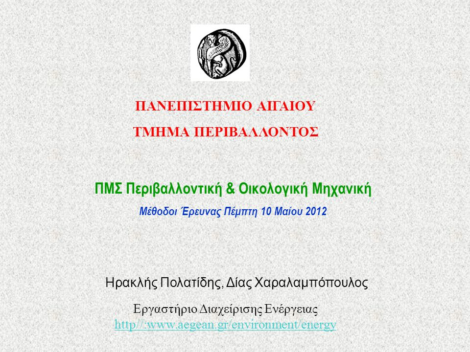 ΠΑΝΕΠΙΣΤΗΜΙΟ ΑΙΓΑΙΟΥ ΤΜΗΜΑ ΠΕΡΙΒΑΛΛΟΝΤΟΣ ΠΜΣ Περιβαλλοντική & Οικολογική Μηχανική Μέθοδοι Έρευνας Πέμπτη 10 Μαίου 2012 Ηρακλής Πολατίδης, Δίας Χαραλαμπόπουλος Εργαστήριο Διαχείρισης Ενέργειας http//:www.aegean.gr/environment/energy