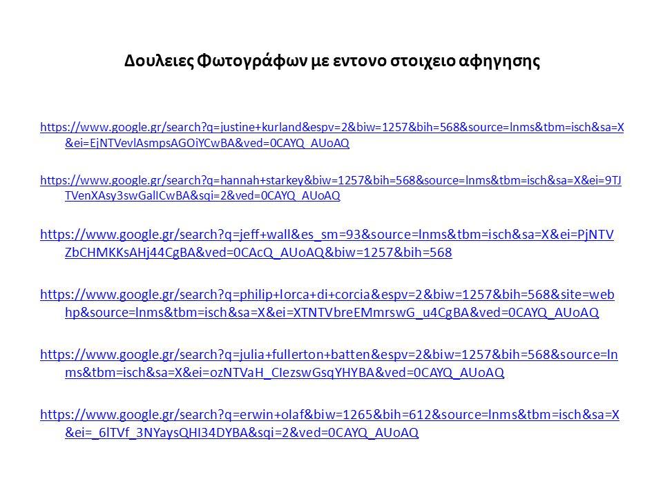 Δουλειες Φωτογράφων με εντονο στοιχειο αφηγησης https://www.google.gr/search?q=justine+kurland&espv=2&biw=1257&bih=568&source=lnms&tbm=isch&sa=X &ei=EjNTVevlAsmpsAGOiYCwBA&ved=0CAYQ_AUoAQ https://www.google.gr/search?q=hannah+starkey&biw=1257&bih=568&source=lnms&tbm=isch&sa=X&ei=9TJ TVenXAsy3swGalICwBA&sqi=2&ved=0CAYQ_AUoAQ https://www.google.gr/search?q=jeff+wall&es_sm=93&source=lnms&tbm=isch&sa=X&ei=PjNTV ZbCHMKKsAHj44CgBA&ved=0CAcQ_AUoAQ&biw=1257&bih=568 https://www.google.gr/search?q=philip+lorca+di+corcia&espv=2&biw=1257&bih=568&site=web hp&source=lnms&tbm=isch&sa=X&ei=XTNTVbreEMmrswG_u4CgBA&ved=0CAYQ_AUoAQ https://www.google.gr/search?q=julia+fullerton+batten&espv=2&biw=1257&bih=568&source=ln ms&tbm=isch&sa=X&ei=ozNTVaH_CIezswGsqYHYBA&ved=0CAYQ_AUoAQ https://www.google.gr/search?q=erwin+olaf&biw=1265&bih=612&source=lnms&tbm=isch&sa=X &ei=_6lTVf_3NYaysQHI34DYBA&sqi=2&ved=0CAYQ_AUoAQ