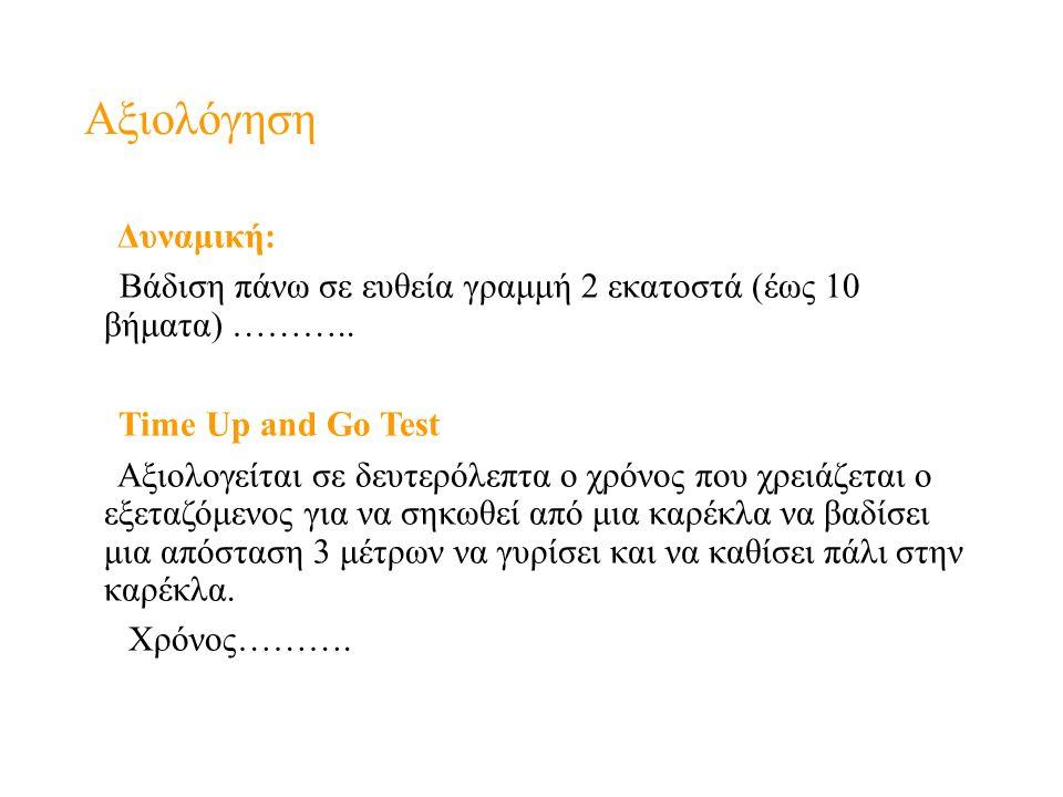Αξιολόγηση Δυναμική: Βάδιση πάνω σε ευθεία γραμμή 2 εκατοστά (έως 10 βήματα) ……….. Time Up and Go Test Αξιολογείται σε δευτερόλεπτα ο χρόνος που χρειά