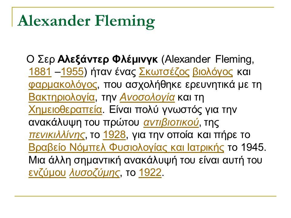 Alexander Fleming Ο Σερ Αλεξάντερ Φλέμινγκ (Alexander Fleming, 1881 –1955) ήταν ένας Σκωτσέζος βιολόγος και φαρμακολόγος, που ασχολήθηκε ερευνητικά με