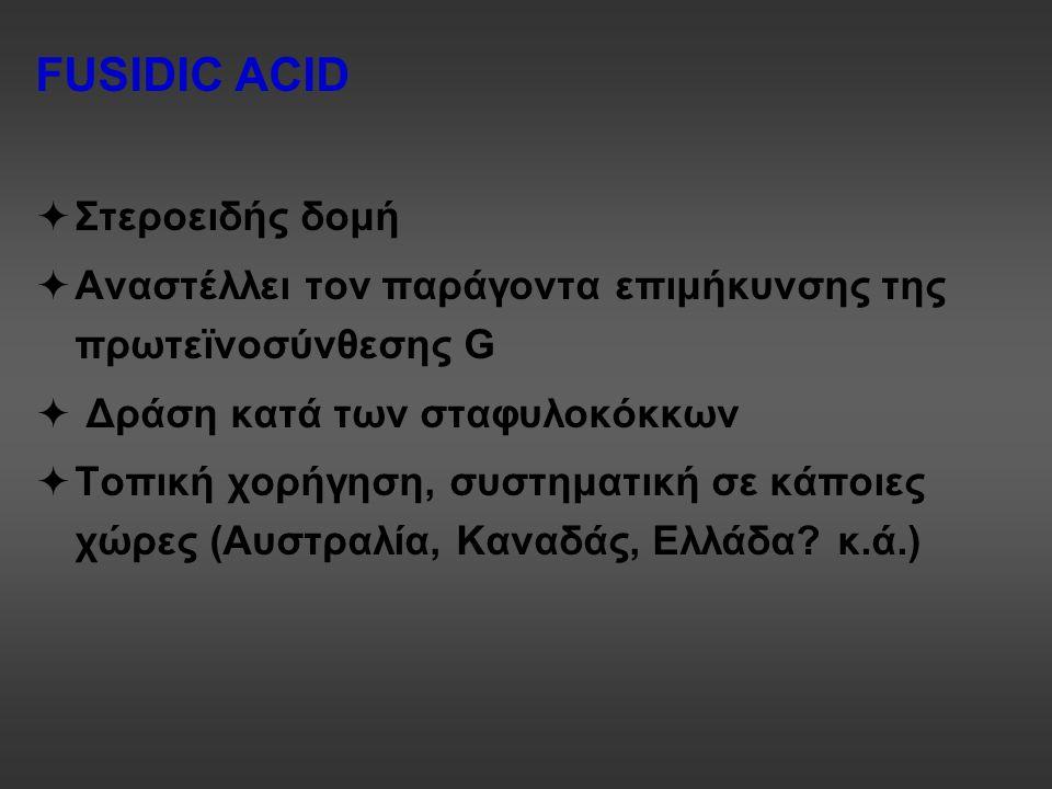 FUSIDIC ACID  Στεροειδής δομή  Αναστέλλει τον παράγοντα επιμήκυνσης της πρωτεϊνοσύνθεσης G  Δράση κατά των σταφυλοκόκκων  Τοπική χορήγηση, συστημα