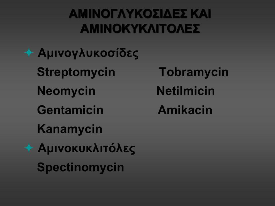 ΑΜΙΝΟΓΛΥΚΟΣΙΔΕΣ ΚΑΙ ΑΜΙΝΟΚΥΚΛΙΤΟΛΕΣ  Aμινογλυκοσίδες Streptomycin Tobramycin Neomycin Netilmicin Gentamicin Amikacin Kanamycin  Αμινοκυκλιτόλες Spectinomycin