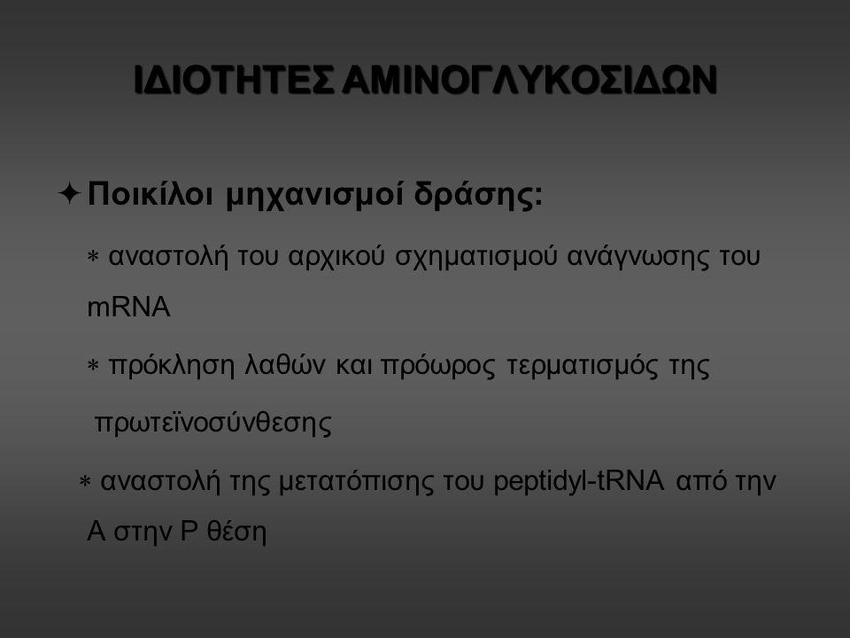ΙΔΙΟΤΗΤΕΣ ΑΜΙΝΟΓΛΥΚΟΣΙΔΩΝ  Ποικίλοι μηχανισμοί δράσης:  αναστολή του αρχικού σχηματισμού ανάγνωσης του mRNA  πρόκληση λαθών και πρόωρος τερματισμός της πρωτεϊνοσύνθεσης  αναστολή της μετατόπισης του peptidyl-tRNA από την Α στην Ρ θέση