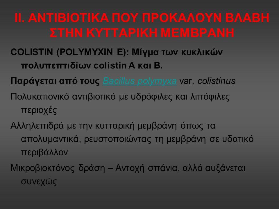 ΙΙ. ΑΝΤΙΒΙΟΤΙΚΑ ΠΟΥ ΠΡΟΚΑΛΟΥΝ ΒΛΑΒΗ ΣΤΗΝ ΚΥΤΤΑΡΙΚΗ ΜΕΜΒΡΑΝΗ COLISTIN (POLYMYXIN E): Μίγμα των κυκλικών πολυπεπτιδίων colistin A και Β. Παράγεται από τ