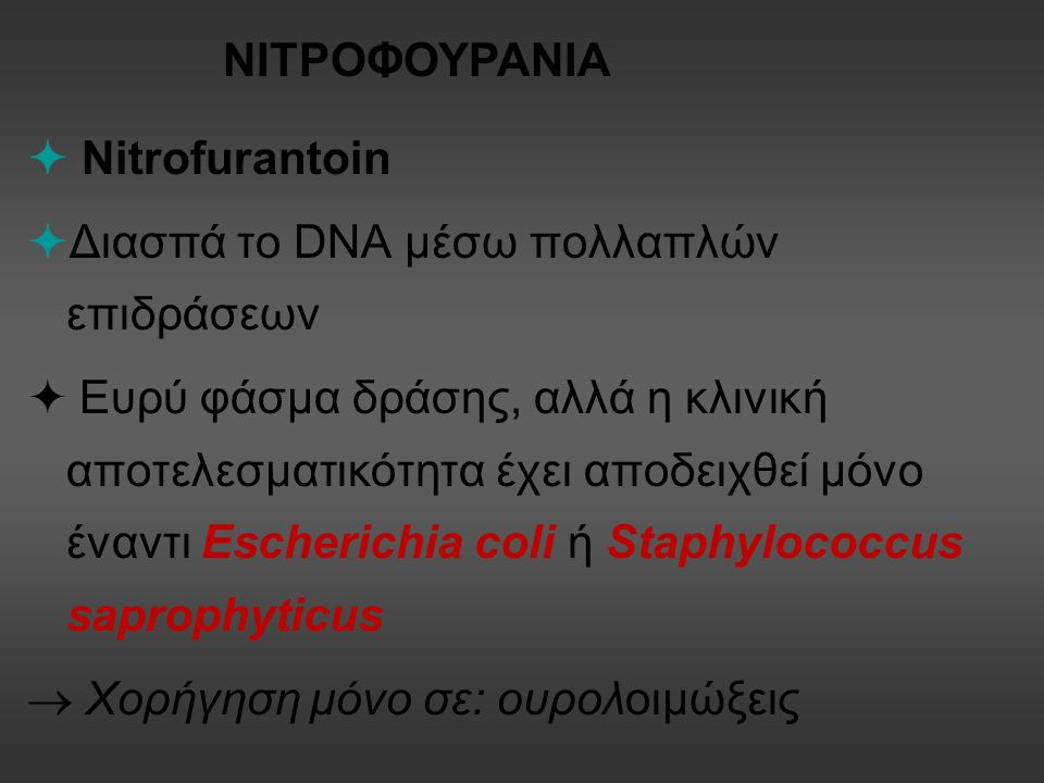  Nitrofurantoin  Διασπά το DNA μέσω πολλαπλών επιδράσεων  Ευρύ φάσμα δράσης, αλλά η κλινική αποτελεσματικότητα έχει αποδειχθεί μόνο έναντι Escherichia coli ή Staphylococcus saprophyticus  Χορήγηση μόνο σε: ουρολοιμώξεις ΝΙΤΡΟΦΟΥΡΑΝΙΑ