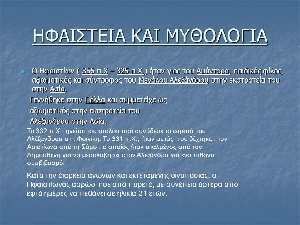 ΗΦΑΙΣΤΕΙΑ ΚΑΙ ΜΥΘΟΛΟΓΙΑ Ο Ηφαιστίων ( 356 π.Χ – 325 π.Χ.) ήταν γιος του Αμύντορα, παιδικός φίλος, αξιωματικός και σύντροφος του Μεγάλου Αλεξάνδρου στη