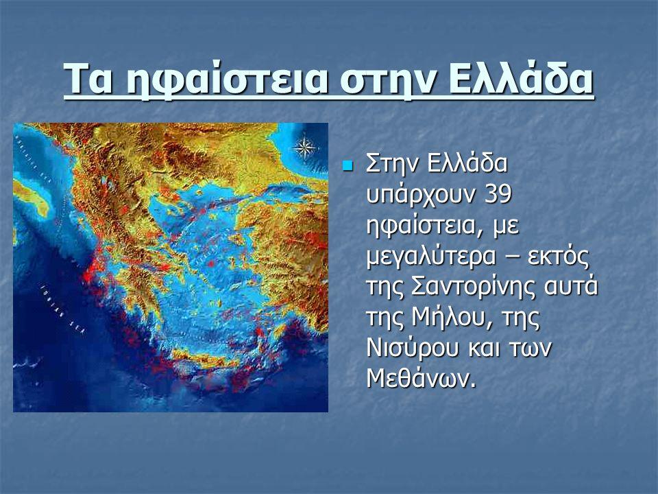 Τα ηφαίστεια στην Ελλάδα Στην Ελλάδα υπάρχουν 39 ηφαίστεια, με μεγαλύτερα – εκτός της Σαντορίνης αυτά της Μήλου, της Νισύρου και των Μεθάνων. Στην Ελλ