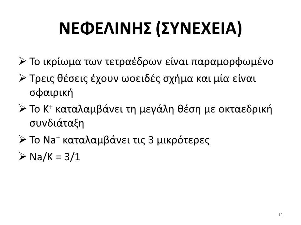 ΝΕΦΕΛΙΝΗΣ (ΣΥΝΕΧΕΙΑ)  Το ικρίωμα των τετραέδρων είναι παραμορφωμένο  Τρεις θέσεις έχουν ωοειδές σχήμα και μία είναι σφαιρική  Το K + καταλαμβάνει τη μεγάλη θέση με οκταεδρική συνδιάταξη  Το Na + καταλαμβάνει τις 3 μικρότερες  Na/K = 3/1 11