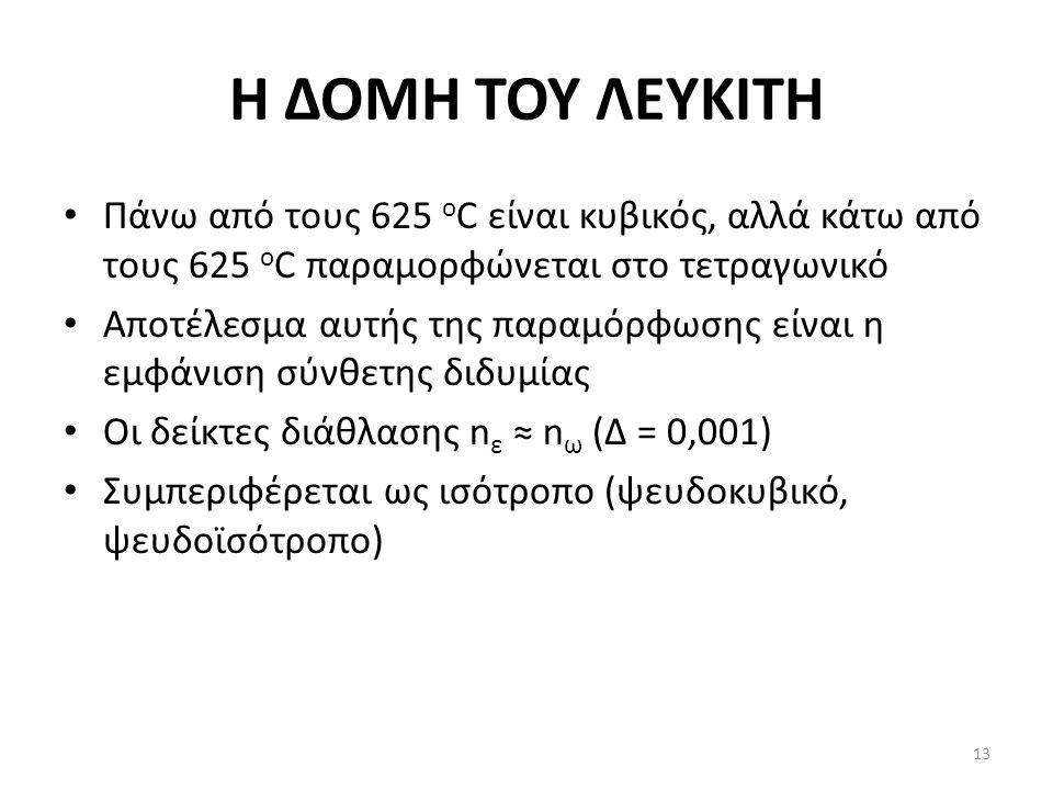 Η ΔΟΜΗ ΤΟΥ ΛΕΥΚΙΤΗ Πάνω από τους 625 ο C είναι κυβικός, αλλά κάτω από τους 625 o C παραμορφώνεται στο τετραγωνικό Αποτέλεσμα αυτής της παραμόρφωσης είναι η εμφάνιση σύνθετης διδυμίας Οι δείκτες διάθλασης n ε ≈ n ω (Δ = 0,001) Συμπεριφέρεται ως ισότροπο (ψευδοκυβικό, ψευδοϊσότροπο) 13