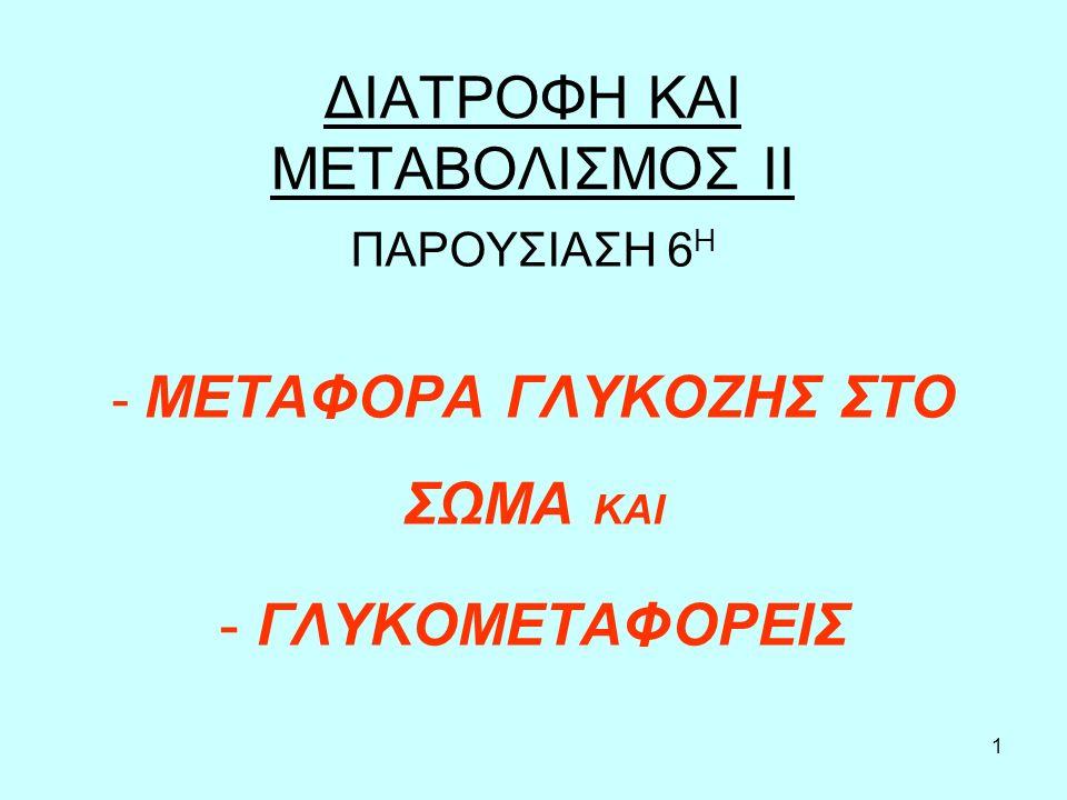 1 ΔΙΑΤΡΟΦΗ ΚΑΙ ΜΕΤΑΒΟΛΙΣΜΟΣ ΙΙ ΠΑΡΟΥΣΙΑΣΗ 6 Η - ΜΕΤΑΦΟΡΑ ΓΛΥΚΟΖΗΣ ΣΤΟ ΣΩΜΑ ΚΑΙ - ΓΛΥΚΟΜΕΤΑΦΟΡΕΙΣ