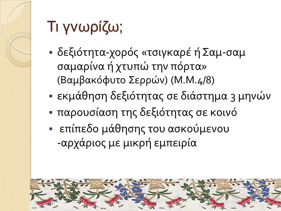 Τι γνωρίζω;  δεξιότητα - χορός « τσιγκαρέ ή Σαμ - σαμ σαμαρίνα ή χτυπώ την πόρτα » ( Βαμβακόφυτο Σερρών ) ( Μ. Μ.4/8)  εκμάθηση δεξιότητας σε διάστη