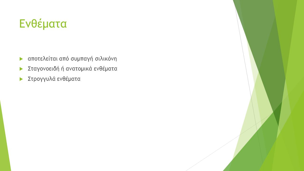 Ενθέματα  αποτελείται από συμπαγή σιλικόνη  Σταγονοειδή ή ανατομικά ενθέματα  Στρογγυλά ενθέματα
