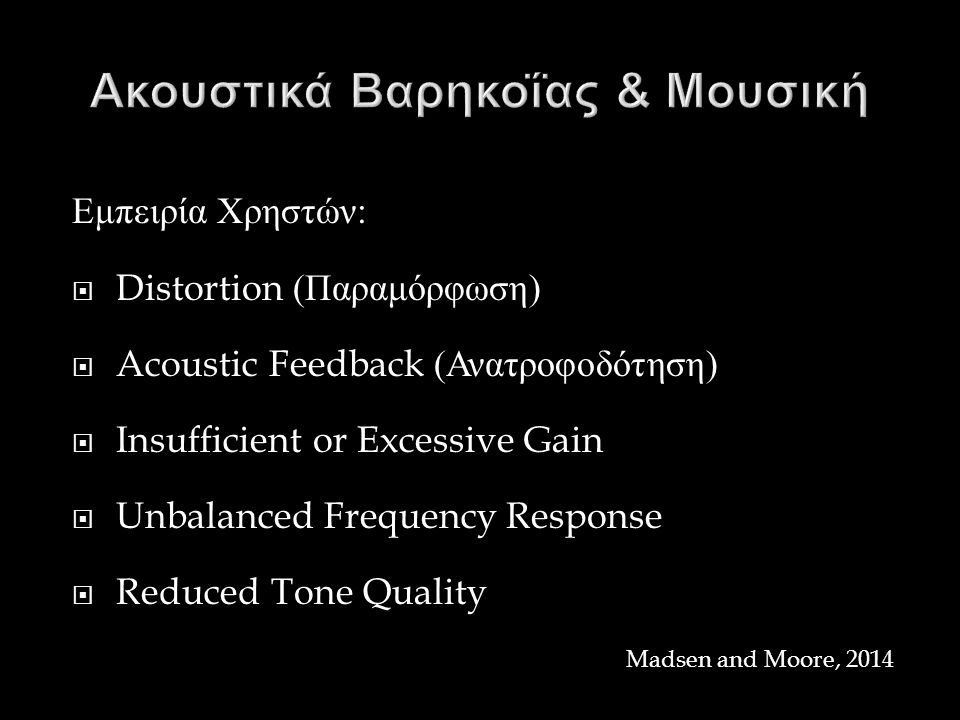 Εμπειρία Χρηστών :  Distortion ( Παραμόρφωση )  Acoustic Feedback ( Ανατροφοδότηση )  Insufficient or Excessive Gain  Unbalanced Frequency Response  Reduced Tone Quality Madsen and Moore, 2014