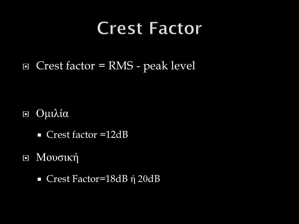  Crest factor = RMS - peak level  Ομιλία  Crest factor =12dB  Μουσική  Crest Factor=18dB ή 20dB