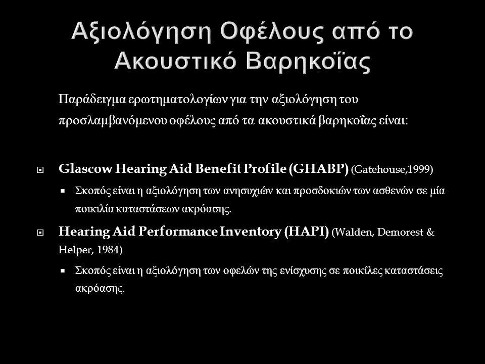 Παράδειγμα ερωτηματολογίων για την αξιολόγηση του προσλαμβανόμενου οφέλους από τα ακουστικά βαρηκοΐας είναι :  Glascow Hearing Aid Benefit Profile (GHABP) (Gatehouse,1999)  Σκοπός είναι η αξιολόγηση των ανησυχιών και προσδοκιών των ασθενών σε μία ποικιλία καταστάσεων ακρόασης.