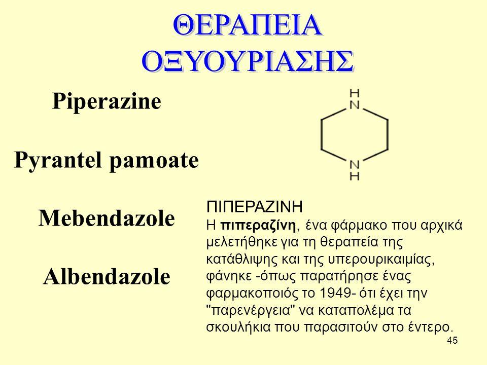 45 Piperazine Pyrantel pamoate Mebendazole Albendazole ΠΙΠΕΡΑΖΙΝΗ Η πιπεραζίνη, ένα φάρμακο που αρχικά μελετήθηκε για τη θεραπεία της κατάθλιψης και τ