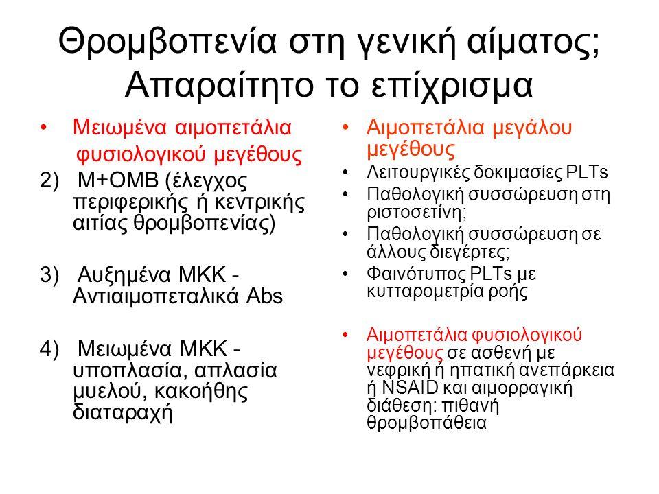 Θρομβοπενία στη γενική αίματος; Απαραίτητο το επίχρισμα Μειωμένα αιμοπετάλια φυσιολογικού μεγέθους 2) Μ+ΟΜΒ (έλεγχος περιφερικής ή κεντρικής αιτίας θρομβοπενίας) 3) Αυξημένα ΜΚK - Αντιαιμοπεταλικά Abs 4) Μειωμένα ΜΚΚ - υποπλασία, απλασία μυελού, κακοήθης διαταραχή Αιμοπετάλια μεγάλου μεγέθους Λειτουργικές δοκιμασίες PLTs Παθολογική συσσώρευση στη ριστοσετίνη; Παθολογική συσσώρευση σε άλλους διεγέρτες; Φαινότυπος PLTs με κυτταρομετρία ροής Αιμοπετάλια φυσιολογικού μεγέθους σε ασθενή με νεφρική ή ηπατική ανεπάρκεια ή NSAID και αιμορραγική διάθεση: πιθανή θρομβοπάθεια