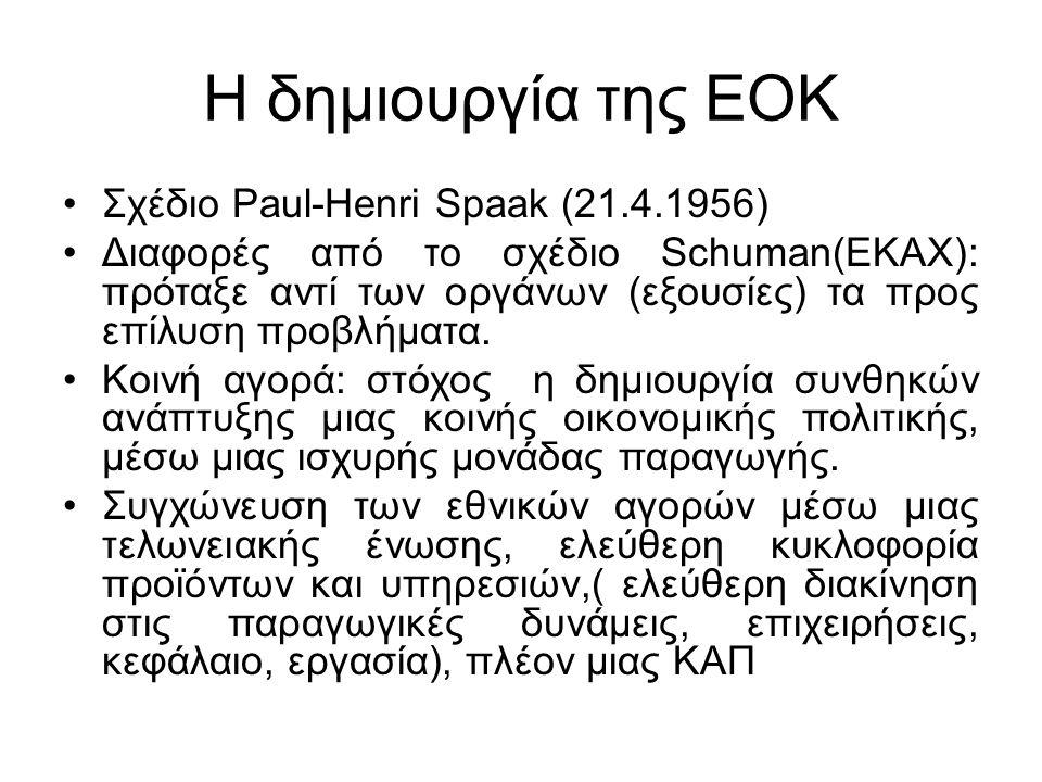 Η δημιουργία της ΕΟΚ Σχέδιο Paul-Henri Spaak (21.4.1956) Διαφορές από το σχέδιο Schuman(ΕΚΑΧ): πρόταξε αντί των οργάνων (εξουσίες) τα προς επίλυση προβλήματα.