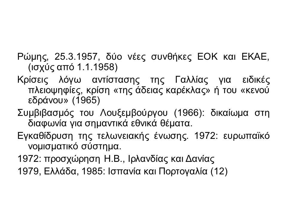 Ρώμης, 25.3.1957, δύο νέες συνθήκες ΕΟΚ και ΕΚΑΕ, (ισχύς από 1.1.1958) Κρίσεις λόγω αντίστασης της Γαλλίας για ειδικές πλειοψηφίες, κρίση «της άδειας καρέκλας» ή του «κενού εδράνου» (1965) Συμβιβασμός του Λουξεμβούργου (1966): δικαίωμα στη διαφωνία για σημαντικά εθνικά θέματα.
