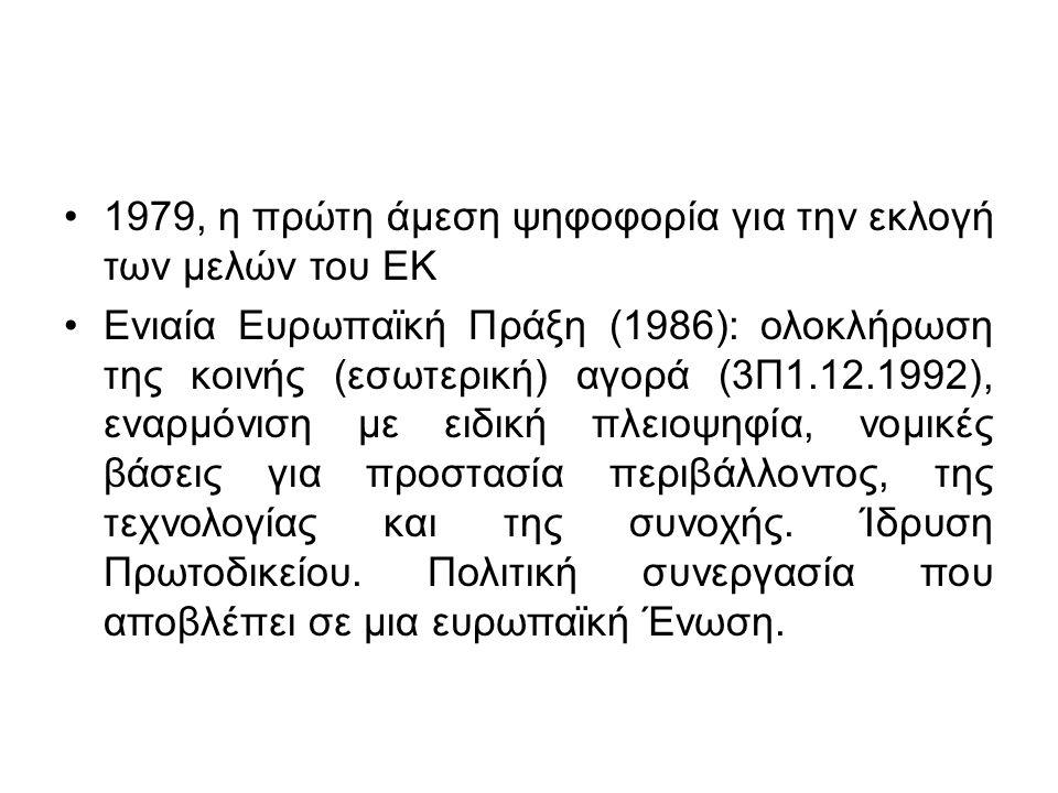 1979, η πρώτη άμεση ψηφοφορία για την εκλογή των μελών του ΕΚ Ενιαία Ευρωπαϊκή Πράξη (1986): ολοκλήρωση της κοινής (εσωτερική) αγορά (3Π1.12.1992), εναρμόνιση με ειδική πλειοψηφία, νομικές βάσεις για προστασία περιβάλλοντος, της τεχνολογίας και της συνοχής.
