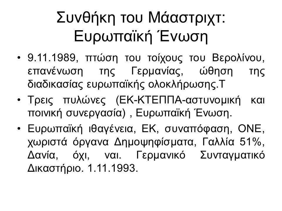 Συνθήκη του Μάαστριχτ: Ευρωπαϊκή Ένωση 9.11.1989, πτώση του τοίχους του Βερολίνου, επανένωση της Γερμανίας, ώθηση της διαδικασίας ευρωπαϊκής ολοκλήρωσης.Τ Τρεις πυλώνες (ΕΚ-ΚΤΕΠΠΑ-αστυνομική και ποινική συνεργασία), Ευρωπαϊκή Ένωση.